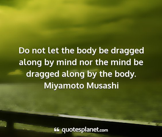 Miyamoto musashi - do not let the body be dragged along by mind nor...