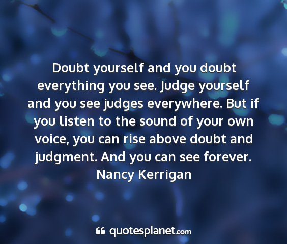 Nancy kerrigan - doubt yourself and you doubt everything you see....