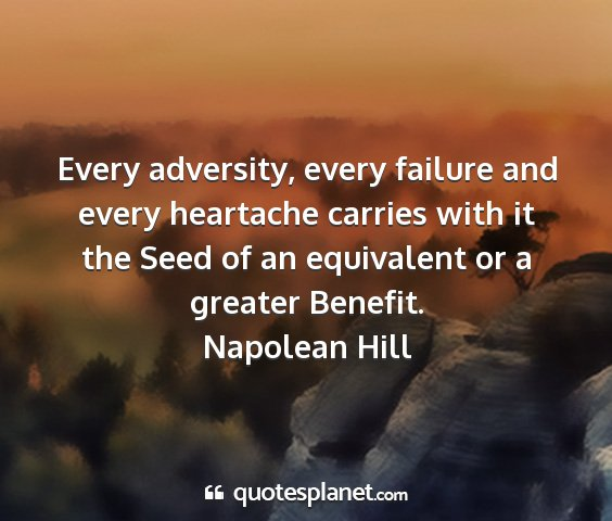 Napolean hill - every adversity, every failure and every...