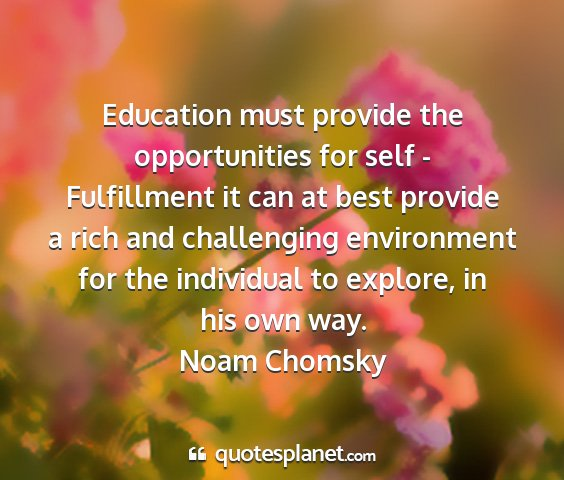 Noam chomsky - education must provide the opportunities for self...