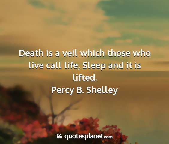 Percy b. shelley - death is a veil which those who live call life,...