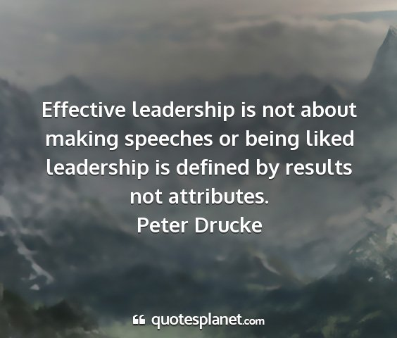 Peter drucke - effective leadership is not about making speeches...