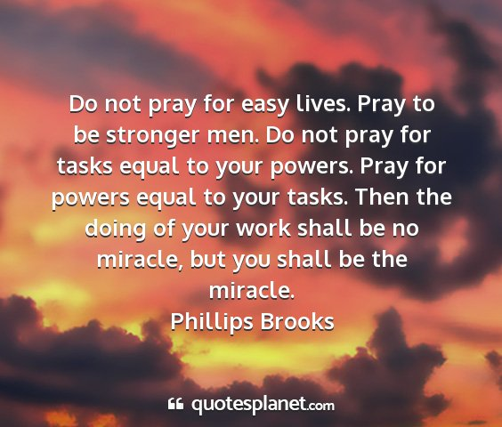 Phillips brooks - do not pray for easy lives. pray to be stronger...