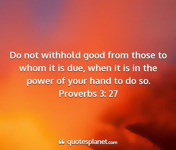 Proverbs 3: 27 - do not withhold good from those to whom it is...