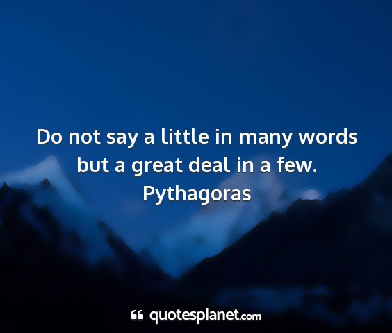 Pythagoras - do not say a little in many words but a great...