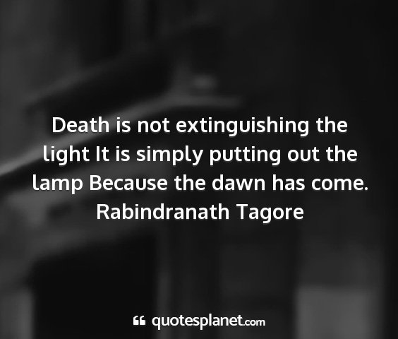 Rabindranath tagore - death is not extinguishing the light it is simply...