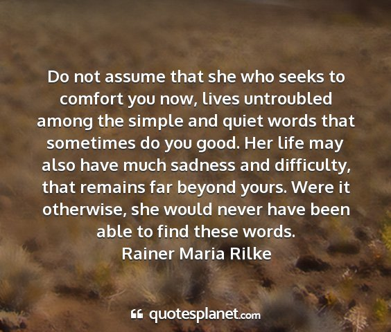 Rainer maria rilke - do not assume that she who seeks to comfort you...