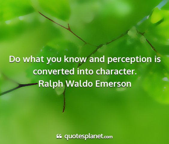 Ralph waldo emerson - do what you know and perception is converted into...