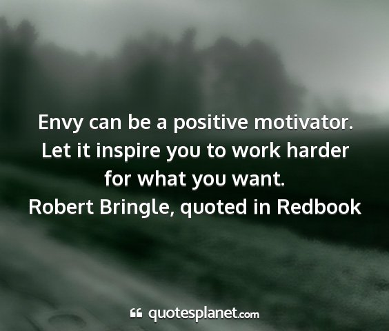 Robert bringle, quoted in redbook - envy can be a positive motivator. let it inspire...