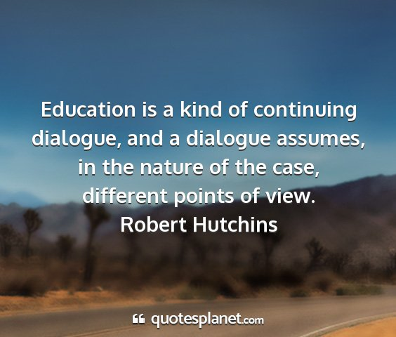 Robert hutchins - education is a kind of continuing dialogue, and a...