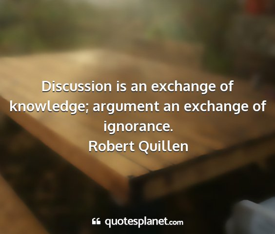 Robert quillen - discussion is an exchange of knowledge; argument...