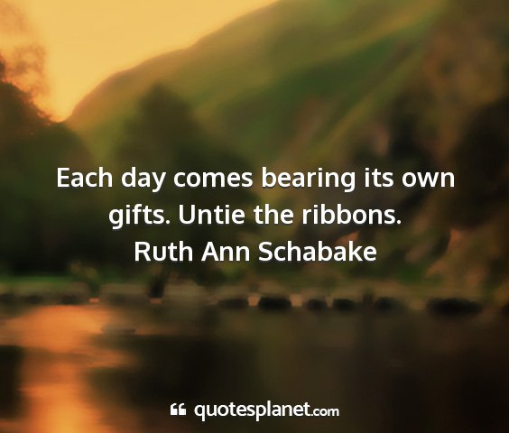 Ruth ann schabake - each day comes bearing its own gifts. untie the...