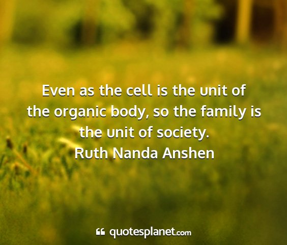 Ruth nanda anshen - even as the cell is the unit of the organic body,...