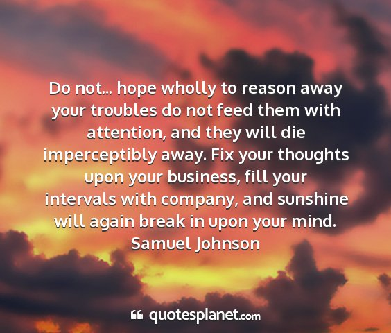 Samuel johnson - do not... hope wholly to reason away your...
