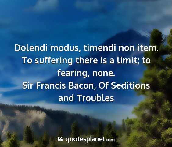 Sir francis bacon, of seditions and troubles - dolendi modus, timendi non item. to suffering...