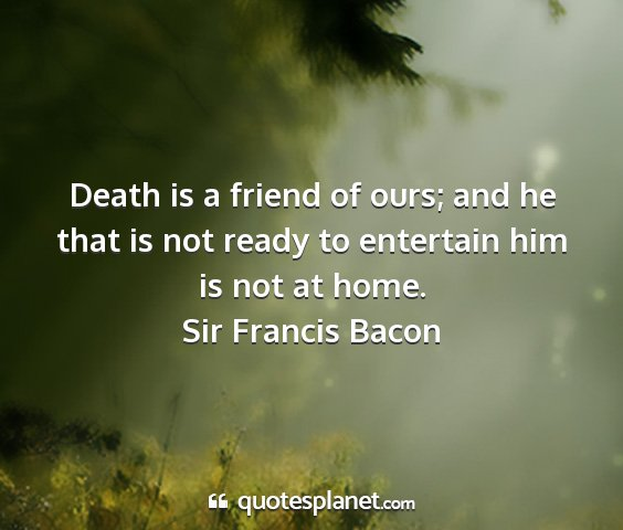 Sir francis bacon - death is a friend of ours; and he that is not...