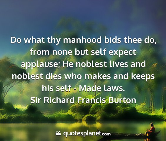 Sir richard francis burton - do what thy manhood bids thee do, from none but...
