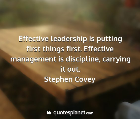 Stephen covey - effective leadership is putting first things...
