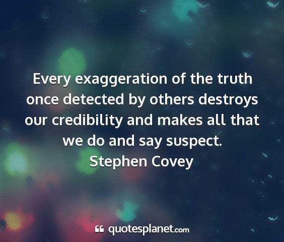 Stephen covey - every exaggeration of the truth once detected by...