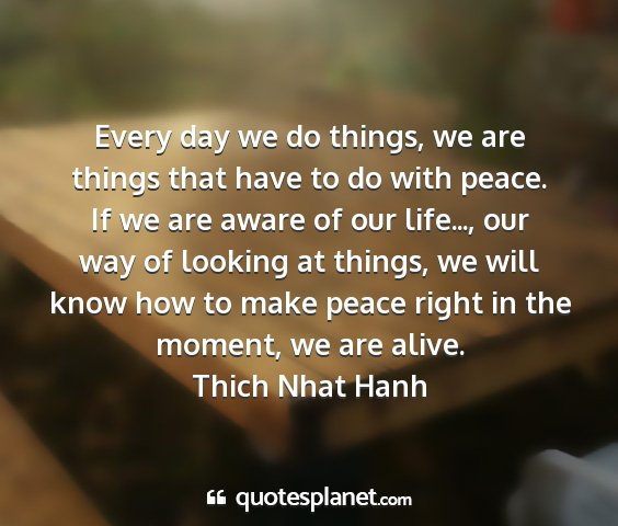 Thich nhat hanh - every day we do things, we are things that have...