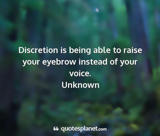 Unknown - discretion is being able to raise your eyebrow...