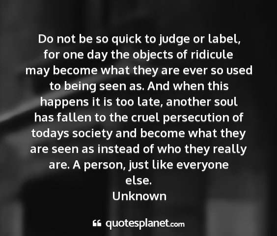 Unknown - do not be so quick to judge or label, for one day...