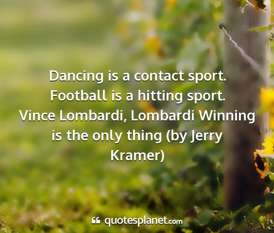 Vince lombardi, lombardi winning is the only thing (by jerry kramer) - dancing is a contact sport. football is a hitting...