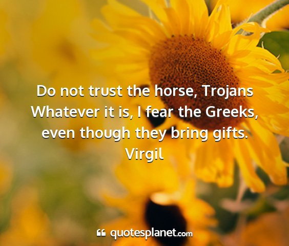 Virgil - do not trust the horse, trojans whatever it is, i...