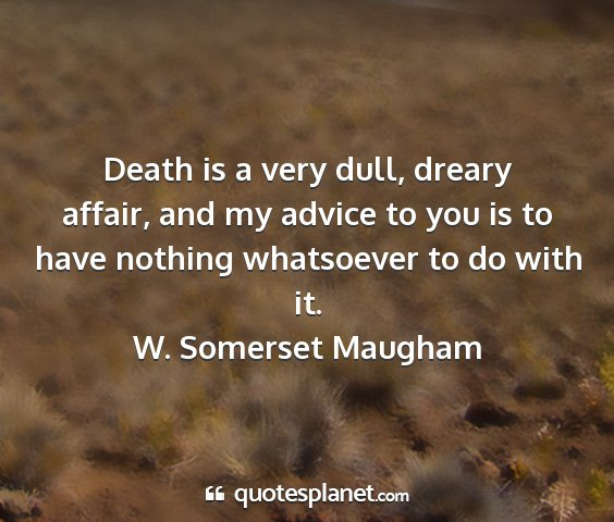 W. somerset maugham - death is a very dull, dreary affair, and my...