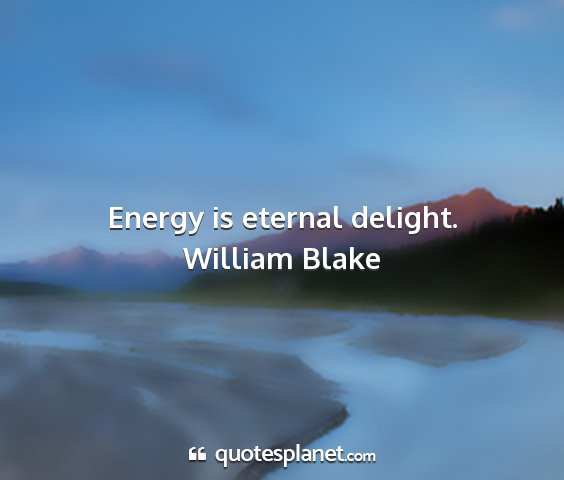 William blake - energy is eternal delight....