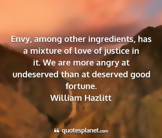 William hazlitt - envy, among other ingredients, has a mixture of...