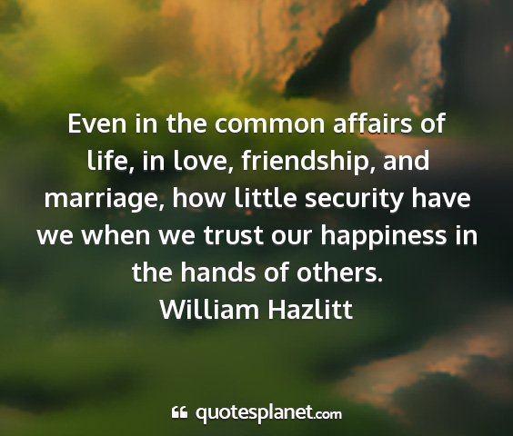 William hazlitt - even in the common affairs of life, in love,...