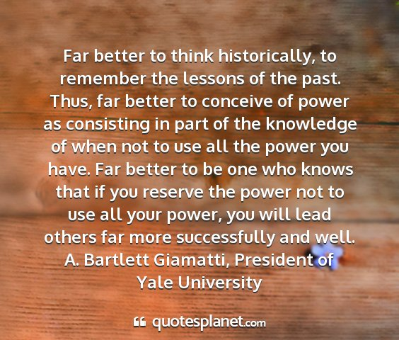 A. bartlett giamatti, president of yale university - far better to think historically, to remember the...