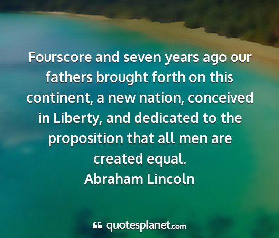 Abraham lincoln - fourscore and seven years ago our fathers brought...