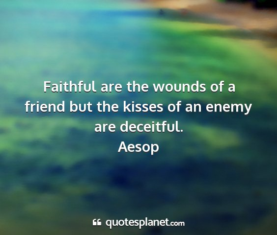 Aesop - faithful are the wounds of a friend but the...