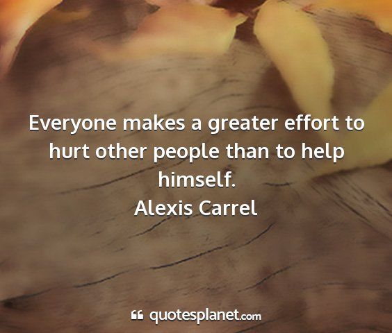 Alexis carrel - everyone makes a greater effort to hurt other...
