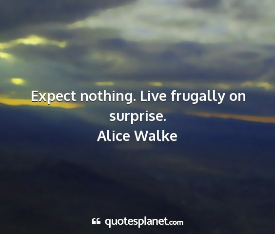 Alice walke - expect nothing. live frugally on surprise....