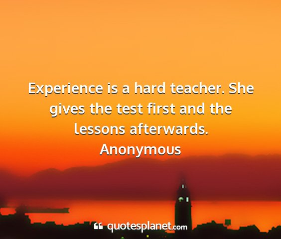 Anonymous - experience is a hard teacher. she gives the test...