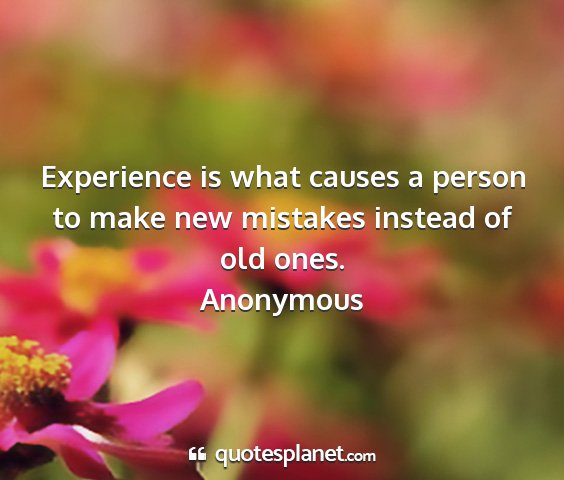 Anonymous - experience is what causes a person to make new...