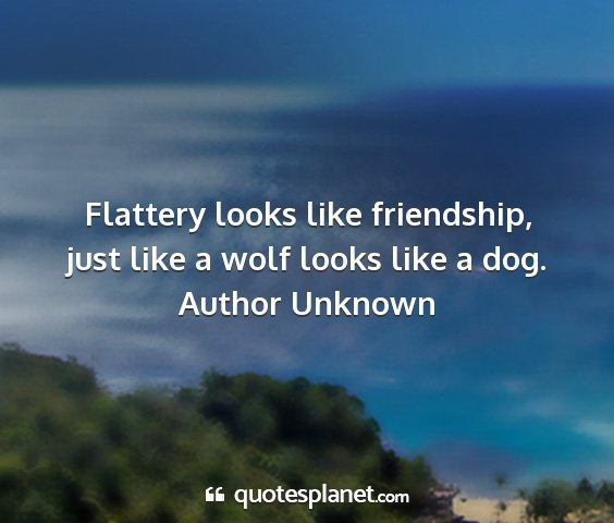 Author unknown - flattery looks like friendship, just like a wolf...