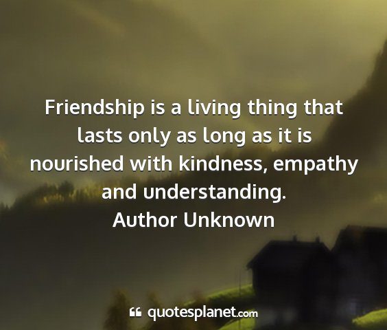 Author unknown - friendship is a living thing that lasts only as...