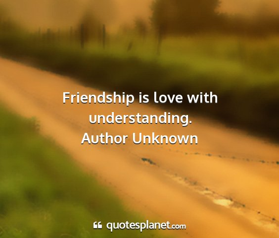 Author unknown - friendship is love with understanding....