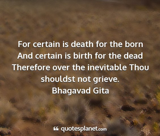 Bhagavad gita - for certain is death for the born and certain is...