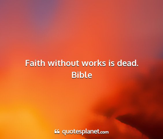 Bible - faith without works is dead....