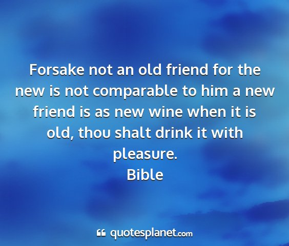 Bible - forsake not an old friend for the new is not...