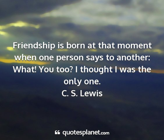 C. s. lewis - friendship is born at that moment when one person...