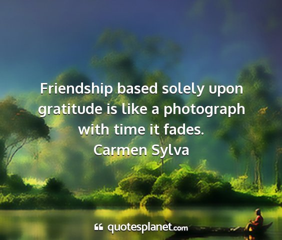 Carmen sylva - friendship based solely upon gratitude is like a...