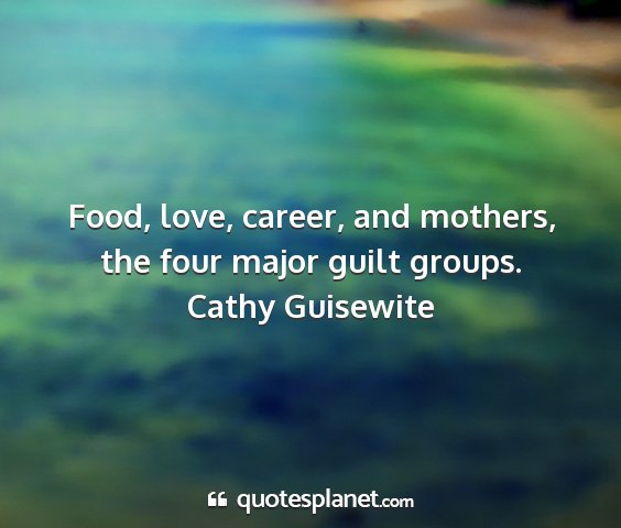 Cathy guisewite - food, love, career, and mothers, the four major...