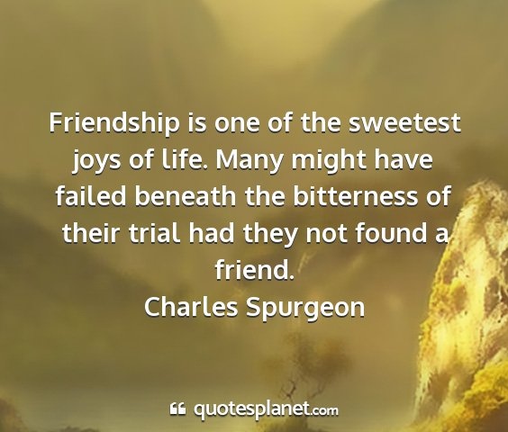 Charles spurgeon - friendship is one of the sweetest joys of life....