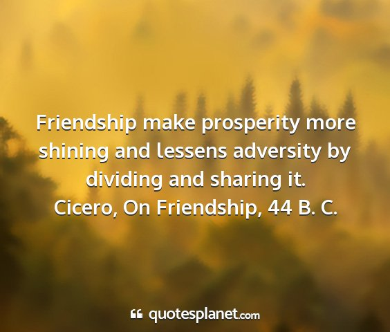 Cicero, on friendship, 44 b. c. - friendship make prosperity more shining and...